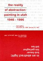 The Reality of Abstraction: Painting in Utah 1946-1996; In An Abstract Light: Bob Bauer, Time Gallagher, Bill Lee
